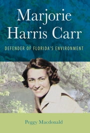 Marjorie Harris Carr - Defender of Florida's Environment ebook by Peggy Macdonald
