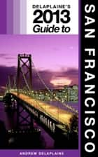 Delaplaine's 2013 Guide to San Francisco ebook by Andrew Delaplaine