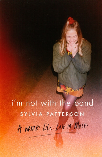 I'm Not with the Band - A Writer's Life Lost in Music eBook by Sylvia Patterson