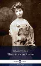 Delphi Collected Works of Elizabeth von Arnim (Illustrated) ebook by Elizabeth von Arnim