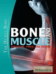 Bone and Muscle - Structure, Force, and Motion ebook by Britannica Educational Publishing, Kara Rogers