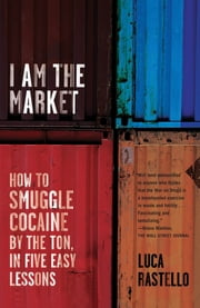 I Am the Market - How to Smuggle Cocaine by the Ton, in Five Easy Lessons ebook by Luca Rastello,Jonathan Hunt