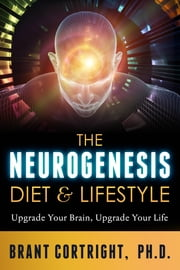 The Neurogenesis Diet and Lifestyle - Upgrade Your Brain, Upgrade Your Life ebook by Brant Cortright