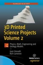 3D Printed Science Projects Volume 2 - Physics, Math, Engineering and Geology Models ebook by Joan Horvath, Rich Cameron