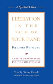 Liberation in the Palm of Your Hand - A Concise Discourse on the Path to Enlightenment ebook by Pabongka Rinpoche,Trijang Rinpoche,Michael Richards