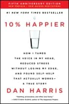 10% Happier Revised Edition - How I Tamed the Voice in My Head, Reduced Stress Without Losing My Edge, and Found Self-Help That Actually Works--A True Story ebook by Dan Harris
