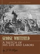 A Sketch of the Life and Labors of George Whitefield eBook by J.C. Ryle