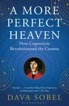 A More Perfect Heaven - How Copernicus Revolutionised the Cosmos ebook by Dava Sobel