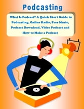 What Is Podcast? A Quick Start Guide to Podcasting, Online Radio, Free Music, Podcast Download, Video Podcast and How to Make a Podcast ebook by John Beckstrom