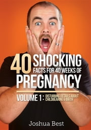 40 Shocking Facts for 40 Weeks of Pregnancy - Volume 1: Disturbing Details About Childbearing & Birth ebook by Joshua D Best,April D Best