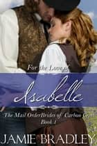 For the Love of Isabelle - The Mail Order Brides of Carbon Creek Book 1 ebook by Jamie Bradley