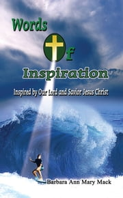 Words of Inspiration: - Inspired by Our Lord and Savior Jesus Christ ebook by Barbara Ann Mary Mack