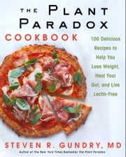 The Plant Paradox Cookbook - 100 Delicious Recipes to Help You Lose Weight, Heal Your Gut, and Live Lectin-Free ebook by Dr. Steven R Gundry, MD