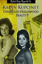 Karyn Kupcinet Strangled Hollywood Beauty ebook by Robert Grey Reynolds Jr