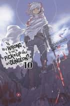 Is It Wrong to Try to Pick Up Girls in a Dungeon?, Vol. 10 (light novel) ebook by Fujino Omori, Suzuhito Yasuda