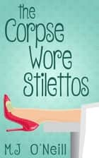 The Corpse Wore Stilettos ebook by MJ O'Neill