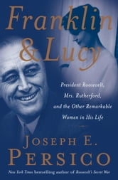 Franklin and Lucy - President Roosevelt, Mrs. Rutherfurd, and the Other Remarkable Women in His Life ebook by Joseph E. Persico