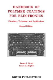 Handbook of Polymer Coatings for Electronics - Chemistry, Technology and Applications ebook by James J. Licari, Laura A. Hughes