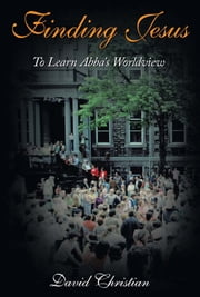 Finding Jesus - To Learn Abba's Worldview ebook by David Christian