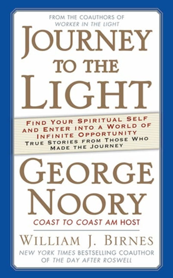 Journey to the Light - Find your Spiritual Self and Enter into a World of Infinite Opportunity True Stories from those who made the Journey ebook by George Noory,William J. Birnes