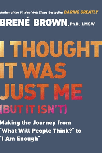 "I Thought It Was Just Me (but it isn't) - Making the Journey from ""What Will People Think?"" to ""I Am Enough"" ebook by Brené Brown"