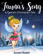 Fauna's Song - A Faerie's Christmas Tale - Children's Short Story ebook by Susan Rader