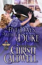 Five Days With A Duke - The Heart of a Scandal ebook by Christi Caldwell
