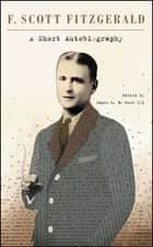 A Short Autobiography ebook by F. Scott Fitzgerald, James L. W. West III