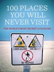 100 Places You Will Never Visit - The World's Most Secret Locations ebook by Daniel Smith
