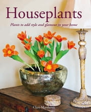 Houseplants: Plants to Add Style and Glamour to Your Home ebook by Clare Matthews
