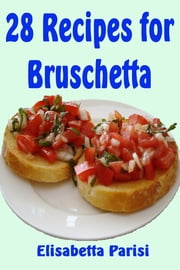 28 Recipes for Bruschetta ebook by Elisabetta Parisi