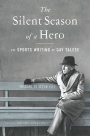 The Silent Season of a Hero - The Sports Writing of Gay Talese ebook by Gay Talese,Michael Rosenwald