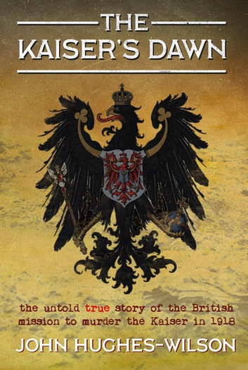 The Kaiser's Dawn - The Untold Story of Britain's Secret Mission to Murder the Kaiser in 1918 ebook by John Hughes-Wilson