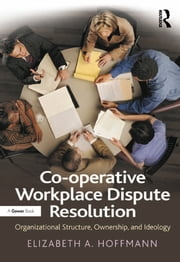Co-operative Workplace Dispute Resolution - Organizational Structure, Ownership, and Ideology ebook by Elizabeth A. Hoffmann