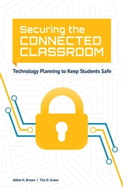 Securing the Connected Classroom - Technology Planning to Keep Students Safe ebook by Abbie H. Brown,Tim D. Green