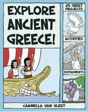 Explore Ancient Greece! - 25 Great Projects, Activities, Experiments ebook by Carmella Van Vleet,Alex Kim