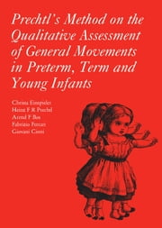 Prechtl's Method on the Qualitative Assessment of General Movements in Preterm, Term and Young Infants ebook by Christa Einspieler,Heinz F.R. Prechtl,Arend Bos