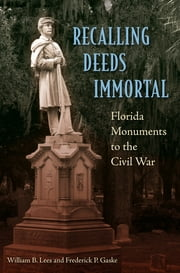 Recalling Deeds Immortal - Florida Monuments to the Civil War ebook by William B. Lees,Frederick P. Gaske