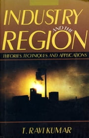 Industry and the Region - Theories, Techniques and Applications ebook by T. Ravi Kumar