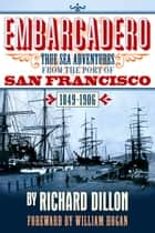 Embarcadero - True Tales of Sea Adventure from 1849 to 1906 ebook by Richard Dillon