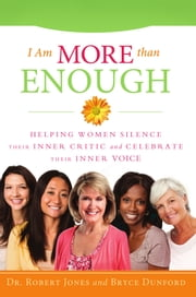 I Am More Than Enough - Helping Women Silence Their Inner Critic and Celebrate Their Inner Voice ebook by Robert Jones D.C.,Bryce Dunford
