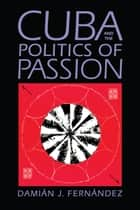 Cuba and the Politics of Passion ebook by Damián J. Fernández