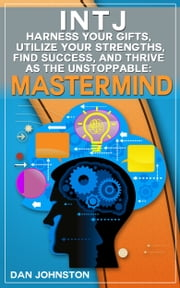 "INTJ: Harness Your Gifts, Utilize Your Strengths, Find Success and Thrive As The Unstoppable ""Mastermind"" - The Ultimate Guide To The INTJ Personality Type ebook by Dan Johnston"