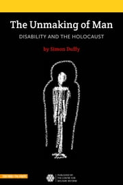 The Unmaking of Man - Disability and the Holocaust ebook by Simon Duffy