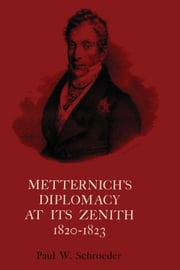 Metternich's Diplomacy at its Zenith, 1820-1823 - Austria and the Congresses of Troppau, Laibach, and Verona ebook by Paul W. Schroeder