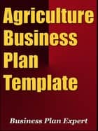 Agriculture Business Plan Template (Including 6 Special Bonuses) ebook by Business Plan Expert