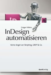 InDesign automatisieren: Keine Angst vor Skripting, GREP & Co. ebook by Gregor Fellenz