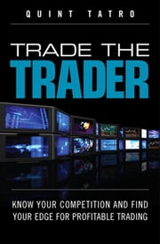 Trade the Trader, Video Enhanced Edition: Know Your Competition and Find Your Edge for Profitable Trading ebook by Tatro, Quint