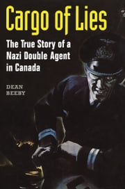 Cargo of Lies - The True Story of a Nazi Double Agent in Canada ebook by Dean Beeby