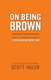 On Being Brown: What it Means to Be a Cleveland Browns Fan ebook by Scott Huler